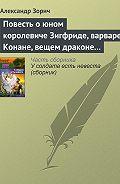 Александр Зорич - Повесть о юном королевиче Зигфриде, варваре Конане, вещем драконе Фафнире и мудром карлике Альбрихе