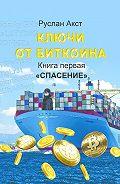 Руслан Акст -Ключи отБиткоина. Книга первая. Спасение