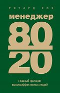 Ричард Кох - Менеджер 80/20. Главный принцип высокоэффективных людей