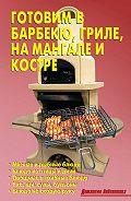 Р. Кожемякин - Готовим в барбекю, гриле, на мангале и костре