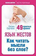 Оксана Сергеева -Язык жестов. Как читать мысли без слов? 49 простых правил