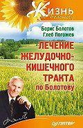 Борис Болотов, ГлебПогожев - Лечение желудочно-кишечного тракта по Болотову