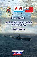 Геннадий Белов -Атлантическая эскадра. 1968–2005