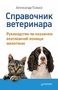 Александр Талько - Справочник ветеринара. Руководство по оказанию неотложной помощи животным