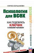 Лариса Большакова - Психология для всех. Как подобрать ключик к любому человеку