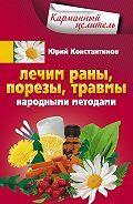 Юрий Константинов - Лечим раны, порезы, травмы народными методами