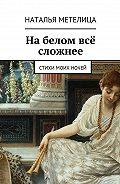 Наталья Метелица -На белом всё сложнее. Стихи моих ночей