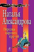 Наталья Александрова - Персона царских кровей