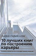 Андрей Алексеевич Парабеллум -10лучших книг попостроению карьеры. Тренинги стоимостью$500вподарок каждому читателю