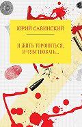 Юрий Савинский -И жить торопиться, и чувствовать…