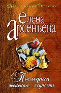 Елена Арсеньева -Последняя женская глупость