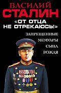 Василий Сталин - «От отца не отрекаюсь!» Запрещенные мемуары сына Вождя