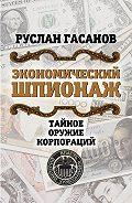 Руслан Гасанов -Экономический шпионаж. Тайное оружие корпораций
