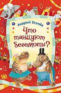 Андрей Алексеевич Усачев -Что танцуют бегемоты?