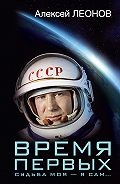 Алексей Архипович Леонов -Время первых. Судьба моя – я сам…