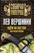 Лев Вершинин -Идем на восток! Как росла Россия
