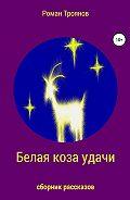 Роман Троянов -Белая коза удачи. Сборник рассказов