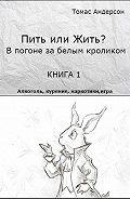 Томас Андерсон - Пить или жить? В погоне за белым кроликом