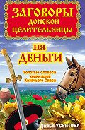 Дарья Усвятова -Заговоры донской целительницы на деньги. Золотые словеса хранителей Казачьего Спаса