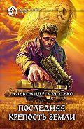 Александр Золотько - Последняя крепость Земли