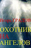 Игорь Градов -Охотник на ангелов
