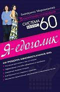 Екатерина Мириманова -Система минус 60. Я – едоголик
