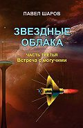 Павел Шаров -Звездные облака. Часть третья. Встреча с могучими