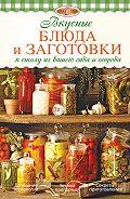 И. А. Михайлова - Вкусные блюда и заготовки к столу из вашего сада и огорода