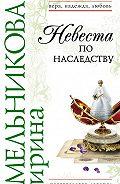 Ирина Мельникова -Невеста по наследству