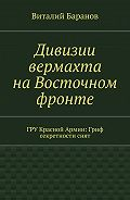Виталий Баранов -Дивизии вермахта наВосточном фронте. ГРУ Красной Армии: Гриф секретностиснят