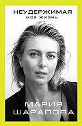 Мария Шарапова -Неудержимая. Моя жизнь