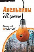Василий П. Аксенов - Апельсины из Марокко