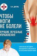 Валентин Дикуль -Чтобы ноги не болели. Лучшие лечебные упражнения