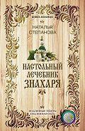 Наталья Ивановна Степанова -Настольный лечебник знахаря