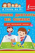 Анастасия Горбатова -Пишем диктанты без ошибок. Для начальной школы