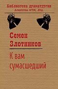 Семен Злотников -К вам сумасшедший