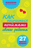 Виктория Сергеевна Исаева -Как научиться понимать своего ребенка: 27 простых правил