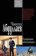 Чингиз Абдуллаев - Одноразовое использование