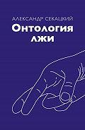Александр Секацкий -Онтология лжи