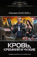 Михаил Владимирович Баковец -Кровь, кремний и чужие