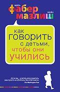 Элейн Мазлиш -Как говорить с детьми, чтобы они учились