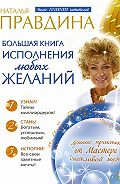 Наталия Правдина -Большая книга исполнения любых желаний