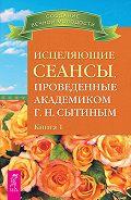Георгий Николаевич Сытин -Исцеляющие сеансы, проведенные академиком Г. Н. Сытиным. Книга 1