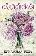 Мария Садловская -Бумажная роза (сборник)
