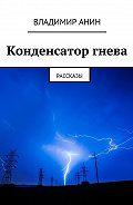 Владимир Анин -Конденсатор гнева. рассказы