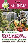 Галина Кизима - Все секреты повышения урожайности на маленьком участке. Как вырастить урожай на зависть соседям