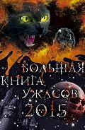 Екатерина Неволина, Елена Усачева, Ирина Щеглова, Анна Воронова - Большая книга ужасов 2015