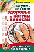 Константин Григорьев - Как узнать все о своем здоровье по ногтям и волосам. Диагностика и оздоровление