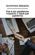 Екатерина Лебедева -Как и где заработать студенту: 7идей для заработка