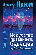 Леонид Каюм -Искусство предвидеть будущее и управлять своей судьбой. Anticipatio